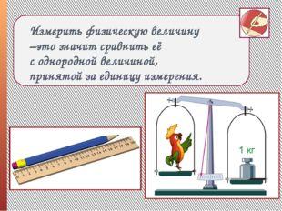 Измерить физическую величину –это значит сравнить её с однородной величиной,