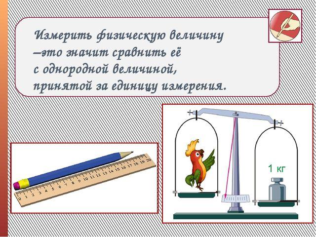 Измерить физическую величину –это значит сравнить её с однородной величиной,...