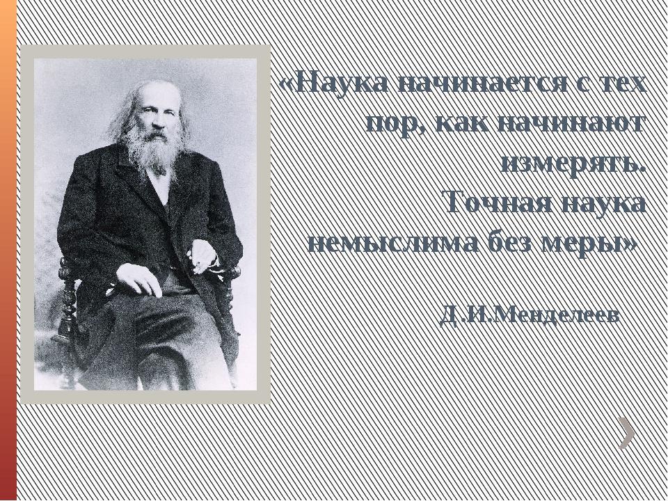 Д.И.Менделеев «Наука начинается с тех пор, как начинают измерять. Точная наук...