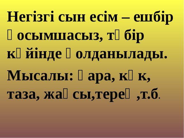 Негізгі сын есім – ешбір қосымшасыз, түбір күйінде қолданылады. Мысалы: қара,...