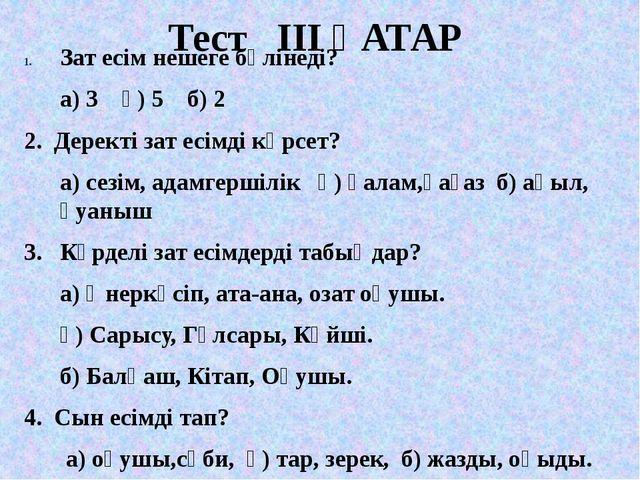 Тест ІІІ ҚАТАР Зат есім нешеге бөлінеді? а) 3 ә) 5 б) 2 2. Деректі зат есімді...