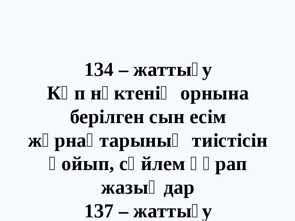 134 – жаттығу Көп нүктенің орнына берілген сын есім жұрнақтарының тиістісін қ...