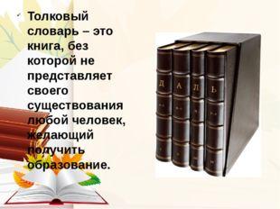 Толковый словарь– это книга, без которой не представляет своего существовани