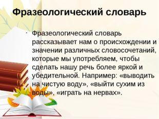 Фразеологический словарь Фразеологический словарь рассказывает нам о происхож