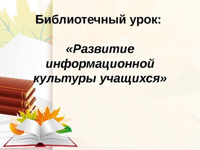 Библиотечный урок: «Развитие информационной культуры учащихся»