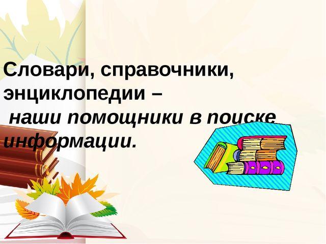Словари, справочники, энциклопедии – наши помощники в поиске информации.