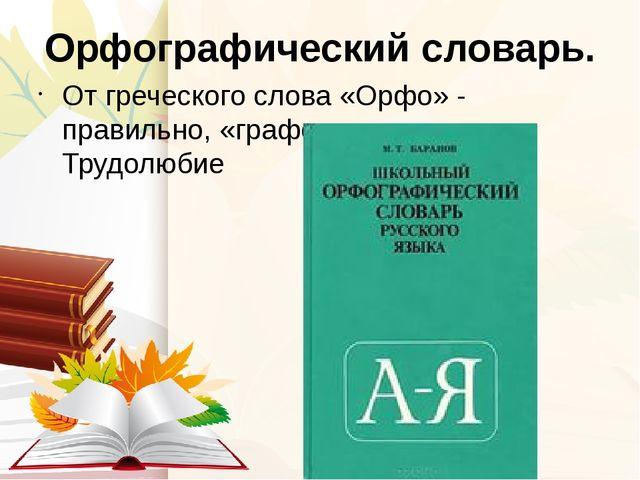 Орфографический словарь. От греческого слова «Орфо» - правильно, «графо» - пи...
