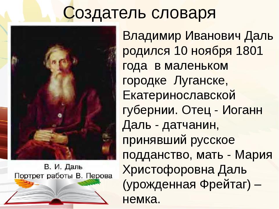 Создатель словаря Владимир Иванович Даль родился 10 ноября 1801 года в малень...