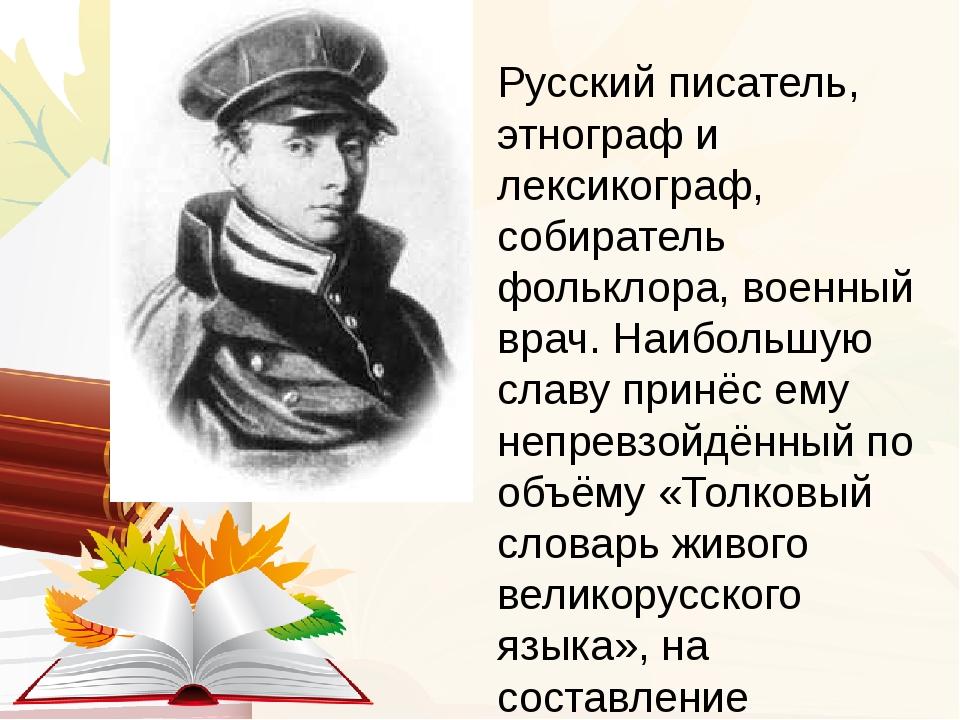 Русский писатель, этнограф и лексикограф, собиратель фольклора, военный врач....