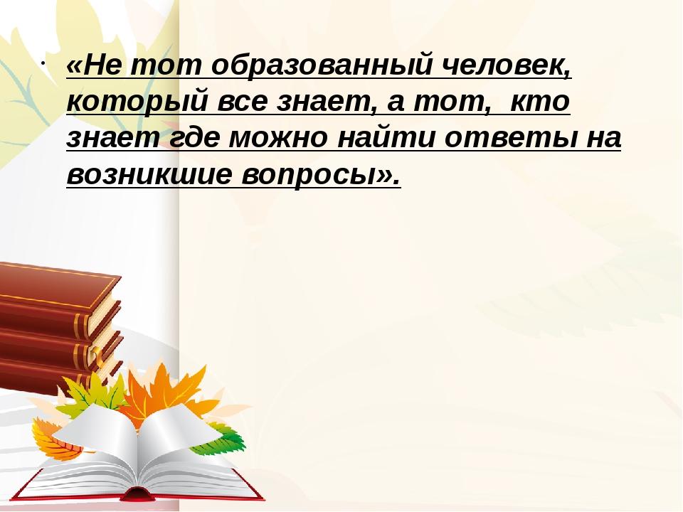 «Не тот образованный человек, который все знает, а тот, кто знает где можно н...