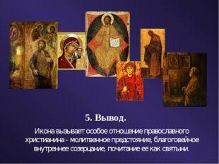 5. Вывод. Икона вызывает особое отношение православного христианина - молитве