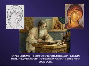 б) Иконы пишутся по строго определенным правилам - канонам; иконы пишутся кра