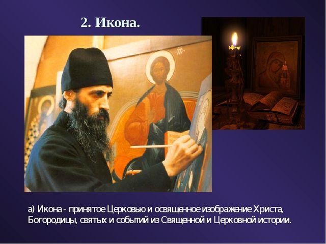 2. Икона. а) Икона - принятое Церковью и освященное изображение Христа, Богор...