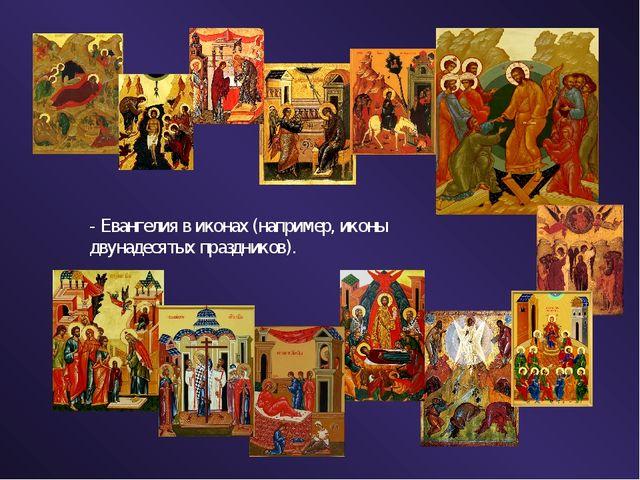 - Евангелия в иконах (например, иконы двунадесятых праздников).