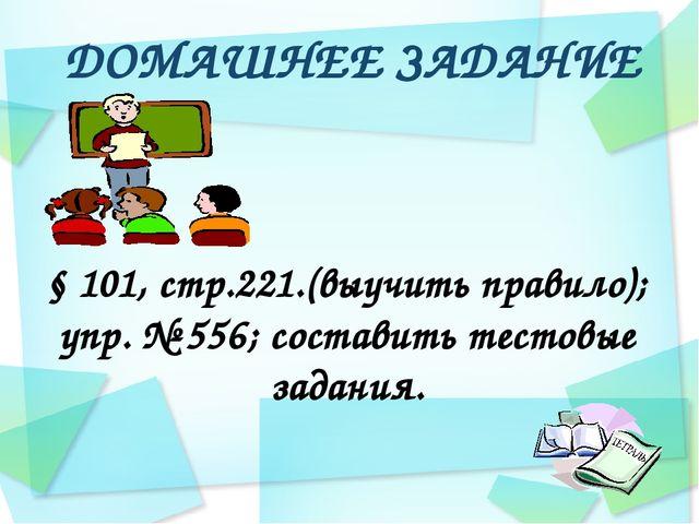 ДОМАШНЕЕ ЗАДАНИЕ § 101, стр.221.(выучить правило); упр. № 556; составить тест...