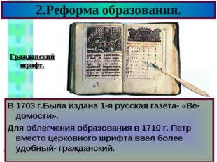 2.Реформа образования. В 1703 г.Была издана 1-я русская газета- «Ве-домости».