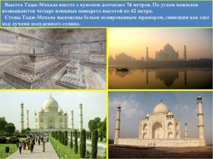 Высота Тадж-Махала вместе с куполом достигает 74 метров. По углам мавзолея в