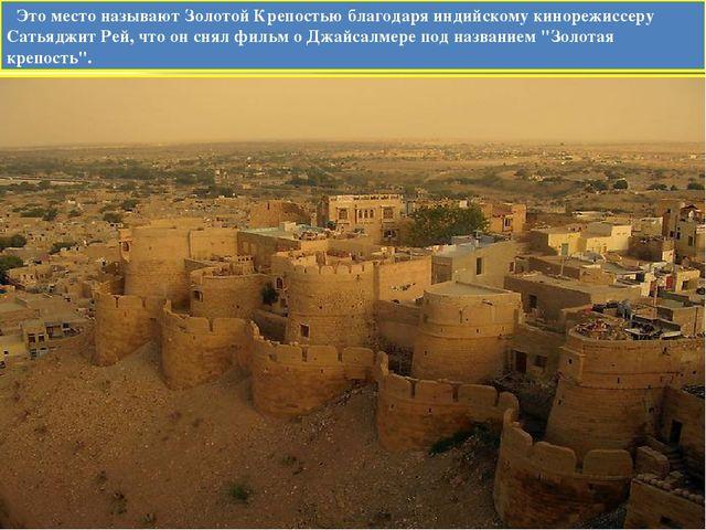Это место называют Золотой Крепостью благодаря индийскому кинорежиссеру Сать...
