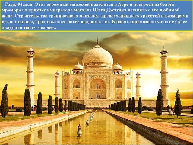 Тадж-Махал. Этот огромный мавзолей находится в Агре и построен из белого мра...