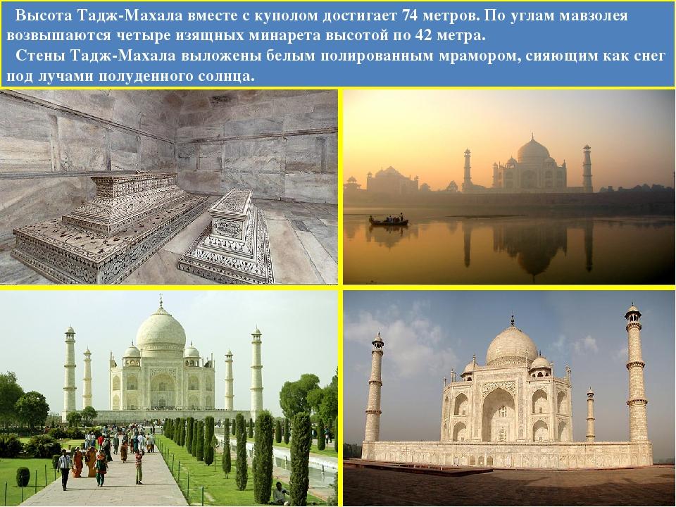 Высота Тадж-Махала вместе с куполом достигает 74 метров. По углам мавзолея в...