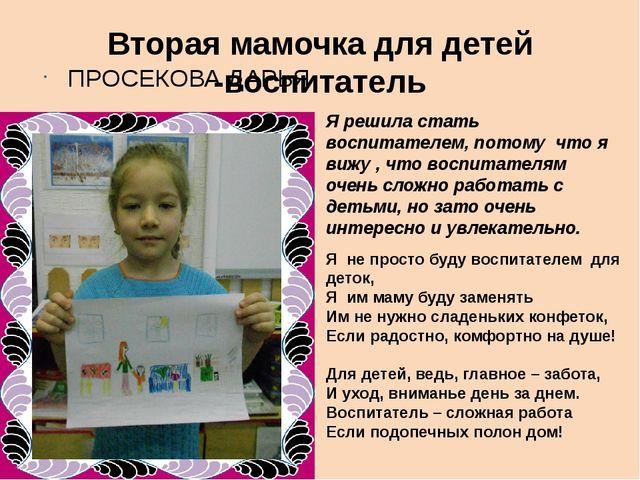 Вторая мамочка для детей -воспитатель ПРОСЕКОВА ДАРЬЯ Я решила стать воспитат...