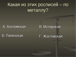 Какая из этих росписей – по металлу? А. Хохломская В. Мстерская Б. Палехская