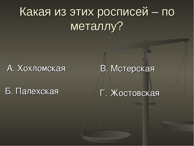 Какая из этих росписей – по металлу? А. Хохломская В. Мстерская Б. Палехская...