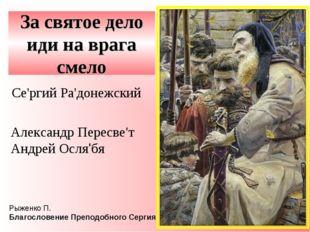 За святое дело иди на врага смело Се'ргий Ра'донежский Рыженко П. Благословен