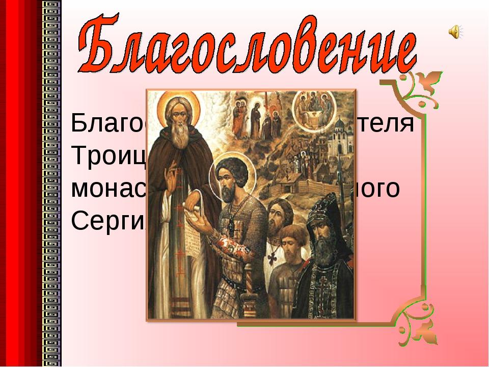 Благословение настоятеля Троице-Сергиева монастыря, преподобного Сергия Радон...