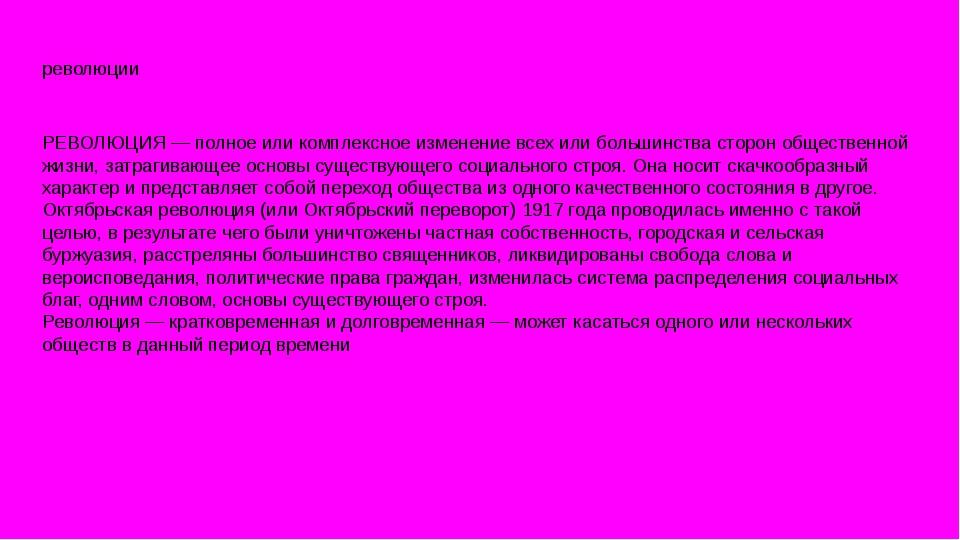 революции РЕВОЛЮЦИЯ — полное или комплексное изменение всех или большинства с...