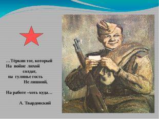 …Тёркин тот, который На войне лихой солдат, на гулянье гость Не лишний, На ра