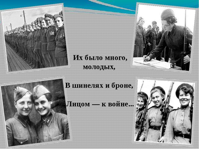 Их было много, молодых, В шинелях и броне, Лицом — к войне...