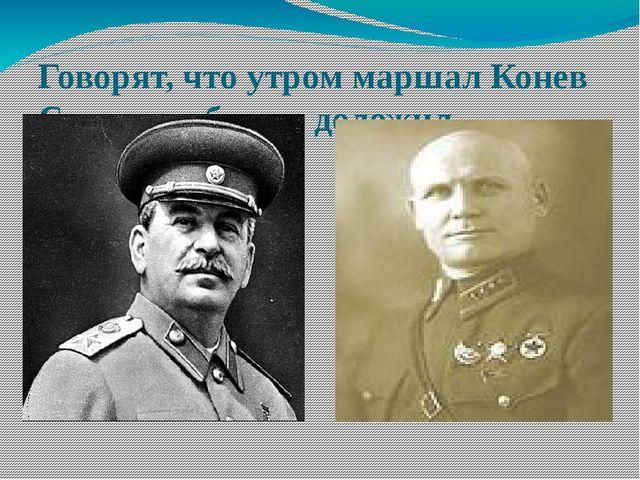 Говорят, что утром маршал Конев Сталину об этом доложил.