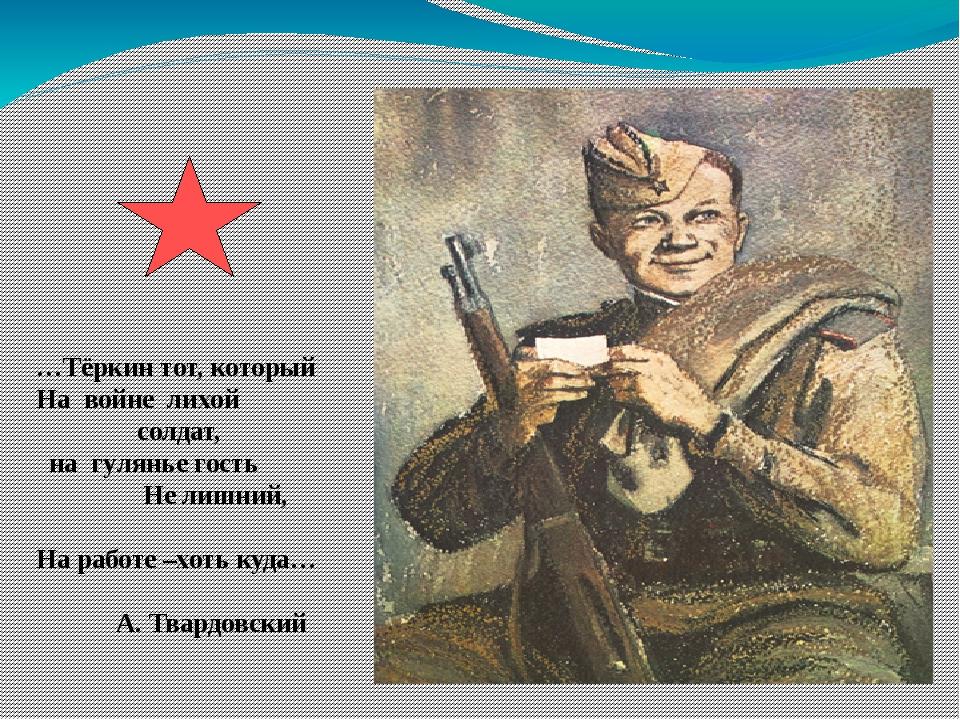 …Тёркин тот, который На войне лихой солдат, на гулянье гость Не лишний, На ра...