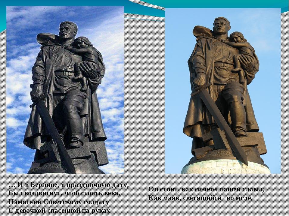 … И в Берлине, в праздничную дату, Был воздвигнут, чтоб стоять века, Памятник...