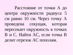 Расстояние от точки А до центра окружности радиуса 5 см равно 10 см. Через т
