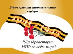 Будем хранить память в наших сердцах Да здравствует МИР во всём мире!