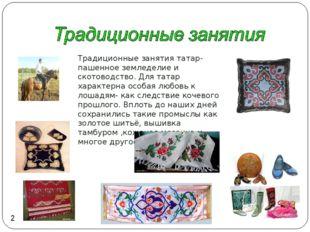 Традиционные занятия татар- пашенное земледелие и скотоводство. Для татар хар