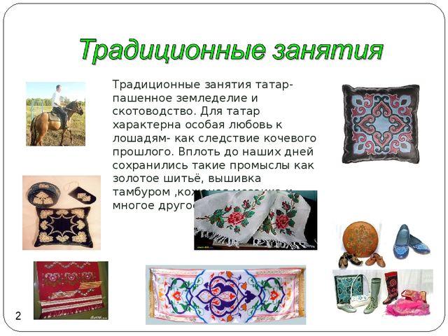 Традиционные занятия татар- пашенное земледелие и скотоводство. Для татар хар...