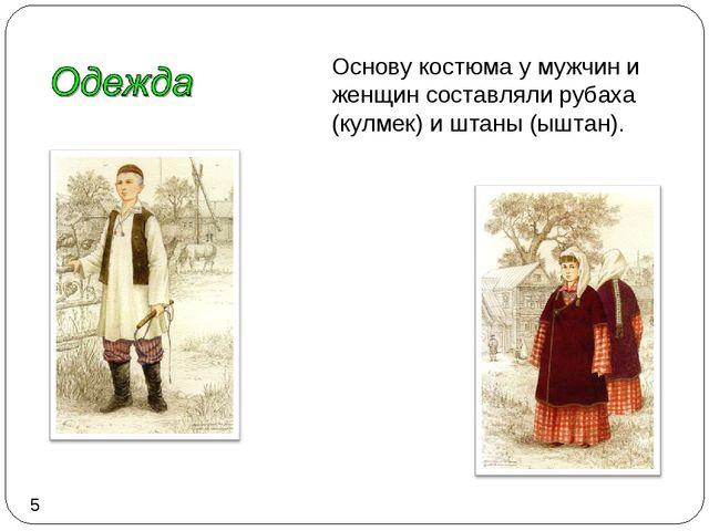 Основу костюма у мужчин и женщин составляли рубаха (кулмек) и штаны (ыштан). 5