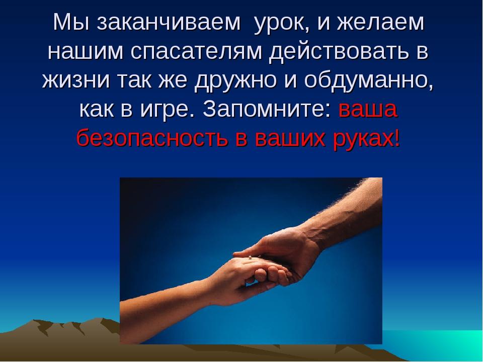 Мы заканчиваем урок, и желаем нашим спасателям действовать в жизни так же дру...