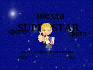 звездаSUPERSTAR учителя английского языка ФИО ФИО фото фото