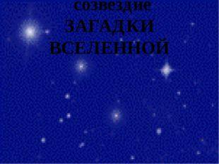 созвездие ЗАГАДКИ ВСЕЛЕННОЙ