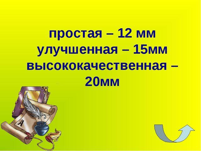 простая – 12 мм улучшенная – 15мм высококачественная – 20мм
