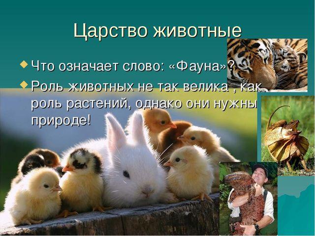 Царство животные Что означает слово: «Фауна»? Роль животных не так велика , к...