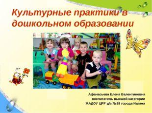 Культурные практики в дошкольном образовании Афанасьева Елена Валентиновна во