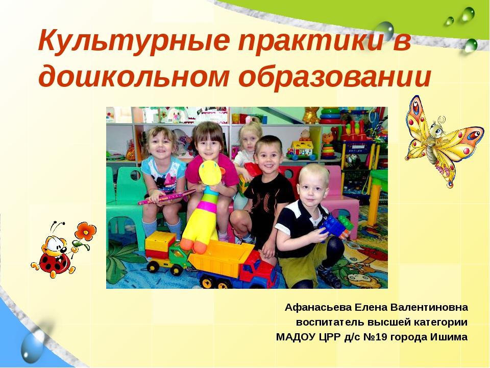 Культурные практики в дошкольном образовании Афанасьева Елена Валентиновна во...
