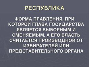 РЕСПУБЛИКА ФОРМА ПРАВЛЕНИЯ, ПРИ КОТОРОЙ ГЛАВА ГОСУДАРСТВА ЯВЛЯЕТСЯ ВЫБОРНЫМ И