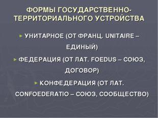 ФОРМЫ ГОСУДАРСТВЕННО-ТЕРРИТОРИАЛЬНОГО УСТРОЙСТВА УНИТАРНОЕ (ОТ ФРАНЦ. UNITAIR