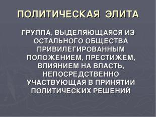 ПОЛИТИЧЕСКАЯ ЭЛИТА ГРУППА, ВЫДЕЛЯЮЩАЯСЯ ИЗ ОСТАЛЬНОГО ОБЩЕСТВА ПРИВИЛЕГИРОВАН